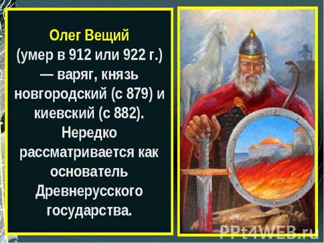 Олег Вещий(умер в 912 или 922 г.) — варяг, князь новгородский (с 879) и киевский (с 882). Нередко рассматривается как основатель Древнерусского государства.