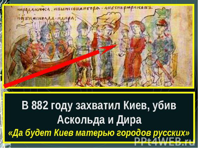 В 882 году захватил Киев, убив Аскольда и Дира«Да будет Киев матерью городов русских»