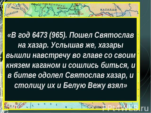 «В год 6473 (965). Пошел Святослав на хазар. Услышав же, хазары вышли навстречу во главе со своим князем каганом и сошлись биться, и в битве одолел Святослав хазар, и столицу их и Белую Вежу взял»