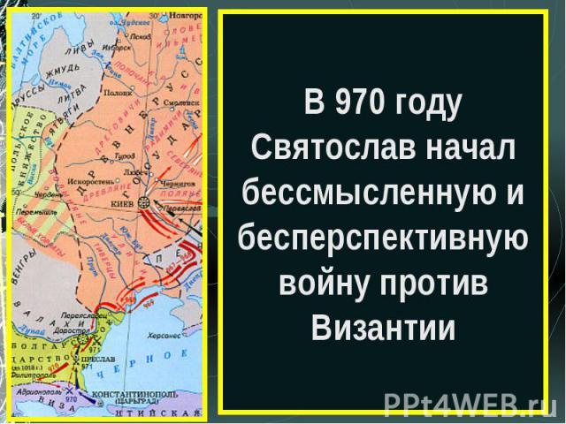 В 970 году Святослав начал бессмысленную и бесперспективную войну против Византии