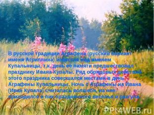 В русской традиции Аграфена (русский вариант имени Агриппина) известна под имене