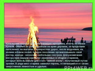 Купальские костры зажигали накануне праздника, в ночь на Ивана Купала. Обычно их
