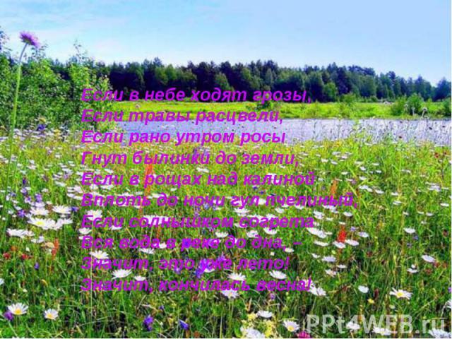 Если в небе ходят грозы,Если травы расцвели,Если рано утром росыГнут былинки до земли,Если в рощах над калинойВплоть до ночи гул пчелиный,Если солнышком согретаВся вода в реке до дна, –Значит, это уже лето!Значит, кончилась весна!