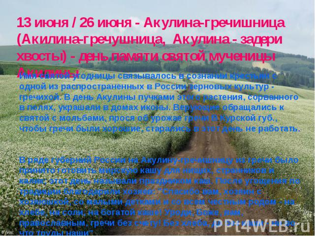 13 июня / 26 июня - Акулина-гречишница (Акилина-гречушница, Акулина - задери хвосты) - день памяти святой мученицы Акилины Имя святой угодницы связывалось в сознании крестьян с одной из распространенных в России зерновых культур - гречихой. В день А…