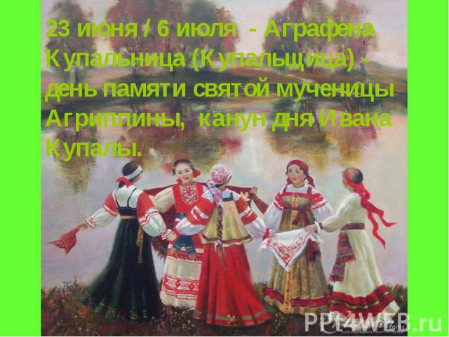 23 июня / 6 июля - Аграфена Купальница (Купальщица) - день памяти святой мученицы Агриппины, канун дня Ивана Купалы.