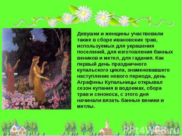 Девушки и женщины участвовали также в сборе ивановских трав, используемых для украшения поселений, для изготовления банных веников и метел, для гадания. Как первый день праздничного купальского цикла, знаменовавшего наступление нового периода, день …