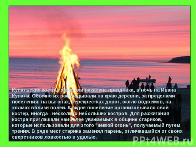 Купальские костры зажигали накануне праздника, в ночь на Ивана Купала. Обычно их раскладывали на краю деревни, за пределами поселения: на выгонах, перекрестках дорог, около водоемов, на холмах вблизи полей. Каждое поселение организовывало свой косте…