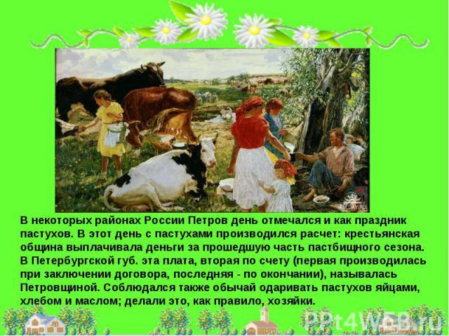 В некоторых районах России Петров день отмечался и как праздник пастухов. В этот день с пастухами производился расчет: крестьянская община выплачивала деньги за прошедшую часть пастбищного сезона. В Петербургской губ. эта плата, вторая по счету (пер…