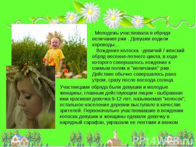 . Молодежь участвовала в обряда величания ржи . Девушки водили хороводы… Вождение колоска -девичий / женский обряд весенне-летнего цикла, в ходе которого совершалось хождение к озимым полям и
