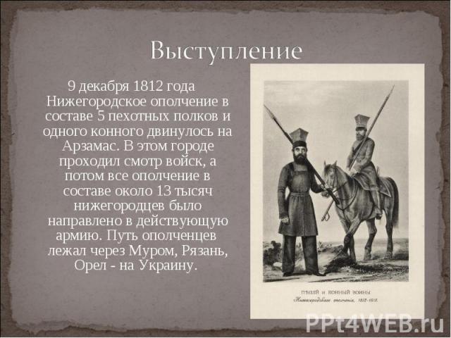Выступление9 декабря 1812 года Нижегородское ополчение в составе 5 пехотных полков и одного конного двинулось на Арзамас. В этом городе проходил смотр войск, а потом все ополчение в составе около 13 тысяч нижегородцев было направлено в действующую а…