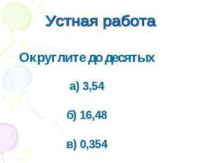 Устная работа Округлите до десятыха) 3,54б) 16,48в) 0,354