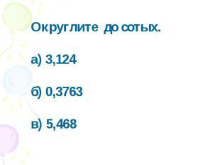 Округлите до сотых. а) 3,124б) 0,3763в) 5,468