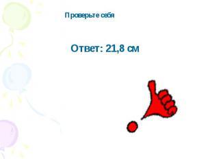 Проверьте себяОтвет: 21,8 см