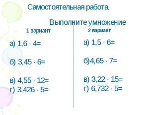 Самостоятельная работа.Выполните умножениеа) 1,6 ∙ 4=б) 3,45 ∙ 6=в) 4,55 ∙ 12=г)