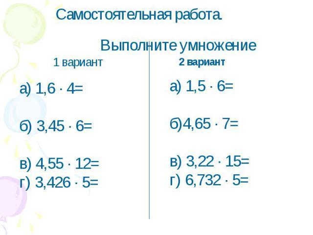 Самостоятельная работа.Выполните умножениеа) 1,6 ∙ 4=б) 3,45 ∙ 6=в) 4,55 ∙ 12=г) 3,426 ∙ 5= а) 1,5 ∙ 6=б)4,65 ∙ 7=в) 3,22 ∙ 15=г) 6,732 ∙ 5=