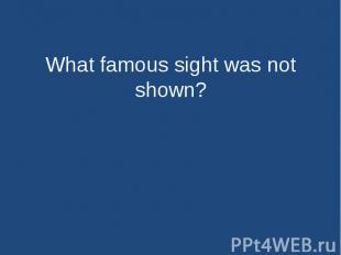 What famous sight was not shown?