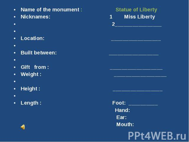 Name of the monument : Statue of LibertyNicknames: 1 Miss Liberty 2________________Location: _________________Built between: _________________Gift from : __________________Weight : __________________Height : _________________Length : Foot: ____…