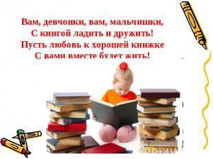 Вам, девчонки, вам, мальчишки,С книгой ладить и дружить!Пусть любовь к хорошей к