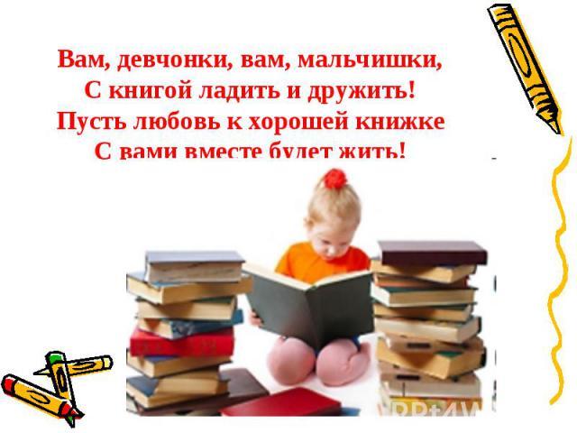 Вам, девчонки, вам, мальчишки,С книгой ладить и дружить!Пусть любовь к хорошей книжкеС вами вместе будет жить!