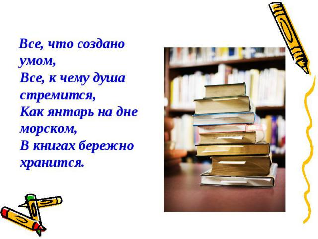 Все, что создано умом,Все, к чему душа стремится,Как янтарь на дне морском,В книгах бережно хранится.