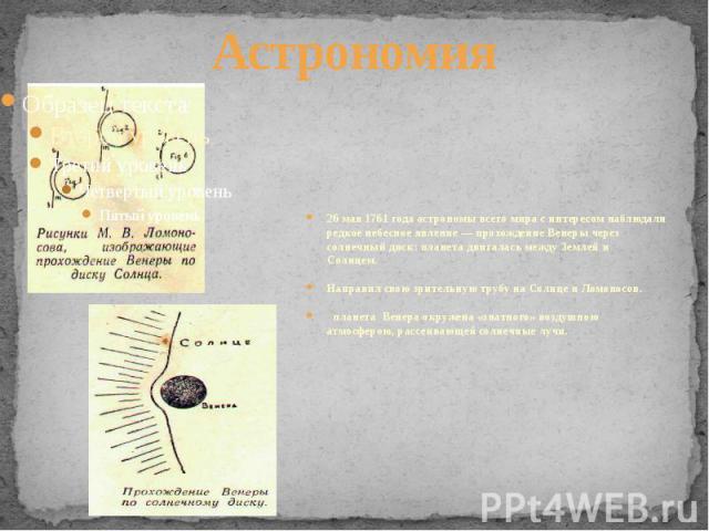 Астрономия26 мая 1761 года астрономы всего мира с интересом наблюдали редкое небесное явление — прохождение Венеры через солнечный диск: планета двигалась между Землей и Солнцем. Направил свою зрительную трубу на Солнце и Ломоносов. планета Венер…
