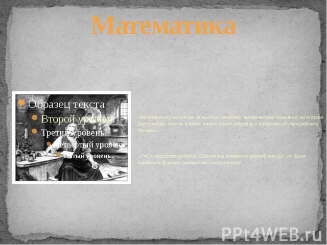 Математика«Математику почитаю за высшую степень человеческого познания, но только рассуждаю, что ее в своем месте после собранных наблюдений употреблять должно».1741 г.-написана работа «Элементы математической химии», но была найдена в бумагах учено…