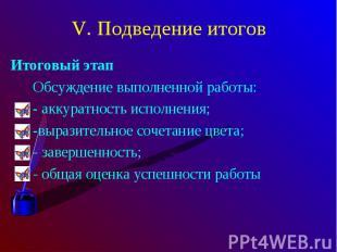 V. Подведение итоговИтоговый этап Обсуждение выполненной работы: - аккуратность