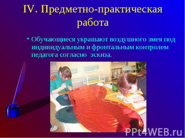 IV. Предметно-практическая работаОбучающиеся украшают воздушного змея под индивидуальным и фронтальным контролем педагога согласно эскиза.