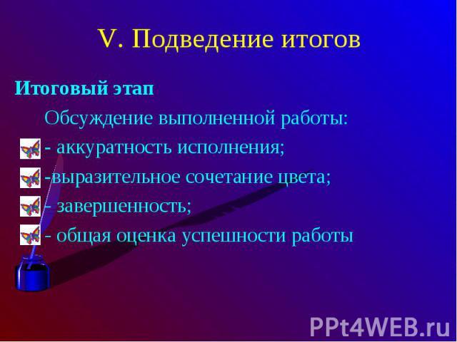 V. Подведение итоговИтоговый этап Обсуждение выполненной работы: - аккуратность исполнения; -выразительное сочетание цвета; - завершенность; - общая оценка успешности работы