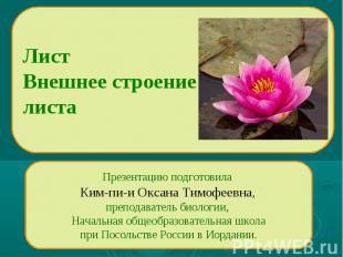 Лист Внешнее строение листа Презентацию подготовила Ким-пи-и Оксана Тимофеевна,