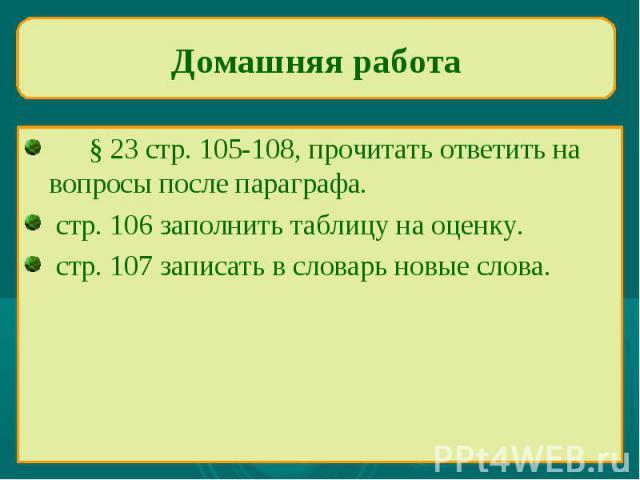 Домашняя работа§ 23 стр. 105-108, прочитать ответить на вопросы после параграфа. стр. 106 заполнить таблицу на оценку. стр. 107 записать в словарь новые слова.