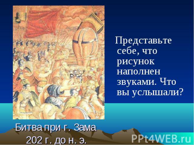 Представьте себе, что рисунок наполнен звуками. Что вы услышали?Битва при г. Зама 202 г. до н. э.