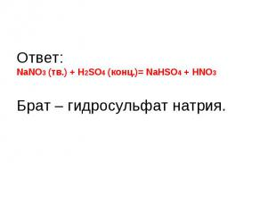 Ответ: NaNO3 (тв.) + H2SO4 (конц.)= NаHSO4 + HNO3Брат – гидросульфат натрия.