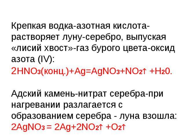 Крепкая водка-азотная кислота-растворяет луну-серебро, выпуская «лисий хвост»-газ бурого цвета-оксид азота (IV):2HNO3(конц.)+Ag=AgNO3+NO2 +H20.Адский камень-нитрат серебра-при нагревании разлагается с образованием серебра - луна взошла:2AgNO3 = 2Ag+…