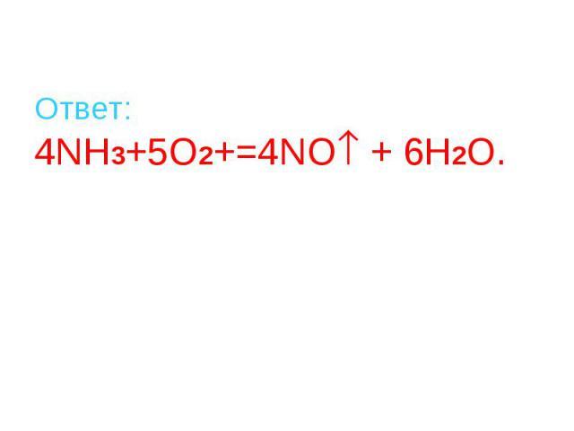 Ответ: 4NH3+5O2+=4NO + 6H2O.