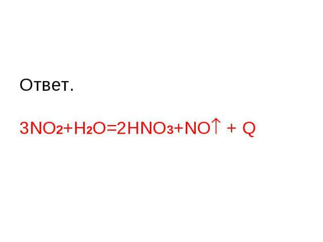 Ответ.3NO2+H2O=2HNO3+NO + Q