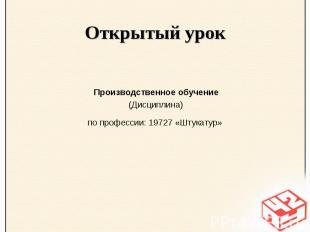 Открытый урок Производственное обучение (Дисциплина) по профессии: 19727 «Штукат