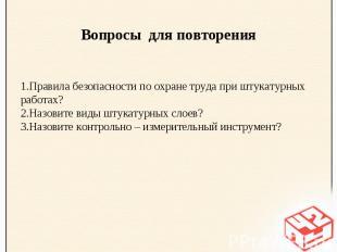 Вопросы для повторенияПравила безопасности по охране труда при штукатурных работ
