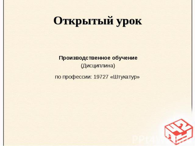 Открытый урок Производственное обучение (Дисциплина) по профессии: 19727 «Штукатур»