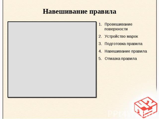 Навешивание правилаПровешивание поверхностиУстройство марокПодготовка правилаНавешивание правилаОтмазка правила