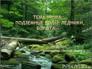 тема урока:« подземные воды, ледники, болота.» Раздел: «Вода – кровеносная систе