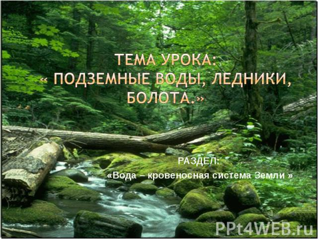 тема урока:« подземные воды, ледники, болота.» Раздел: «Вода – кровеносная система Земли »