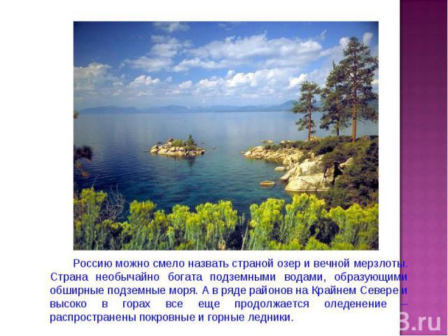Россию можно смело назвать страной озер и вечной мерзлоты. Страна необычайно богата подземными водами, образующими обширные подземные моря. А в ряде районов на Крайнем Севере и высоко в горах все еще продолжается оледенение – распространены покровны…
