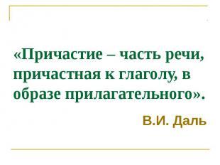 «Причастие – часть речи, причастная к глаголу, в образе прилагательного». В.И. Д