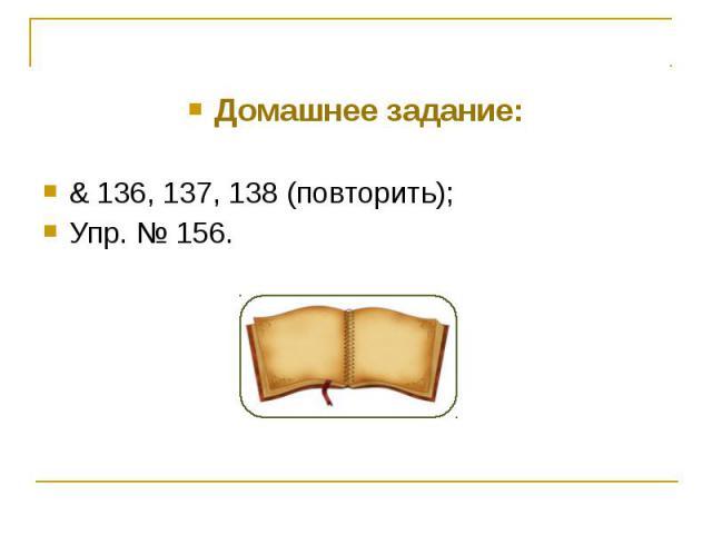 Домашнее задание:& 136, 137, 138 (повторить);Упр. № 156.