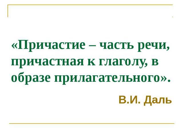 «Причастие – часть речи, причастная к глаголу, в образе прилагательного». В.И. Даль