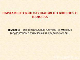 Парламентские слушания по вопросу о налогах НАЛОГИ – это обязательные платежи, в