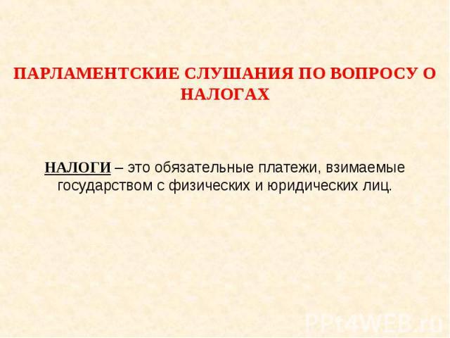 Парламентские слушания по вопросу о налогах НАЛОГИ – это обязательные платежи, взимаемые государством с физических и юридических лиц.