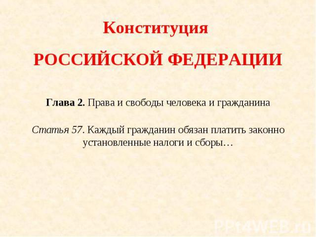 Конституция РОССИЙСКОЙ ФЕДЕРАЦИИГлава 2. Права и свободы человека и гражданинаСтатья 57. Каждый гражданин обязан платить законно установленные налоги и сборы…