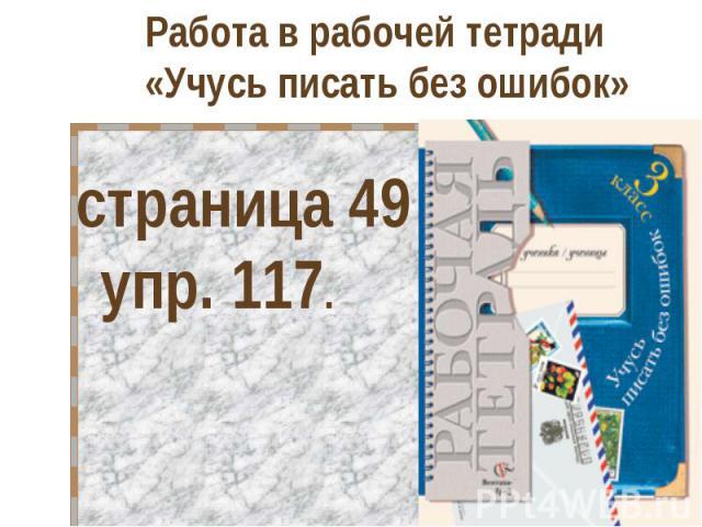 Работа в рабочей тетради «Учусь писать без ошибок» страница 49 упр. 117.